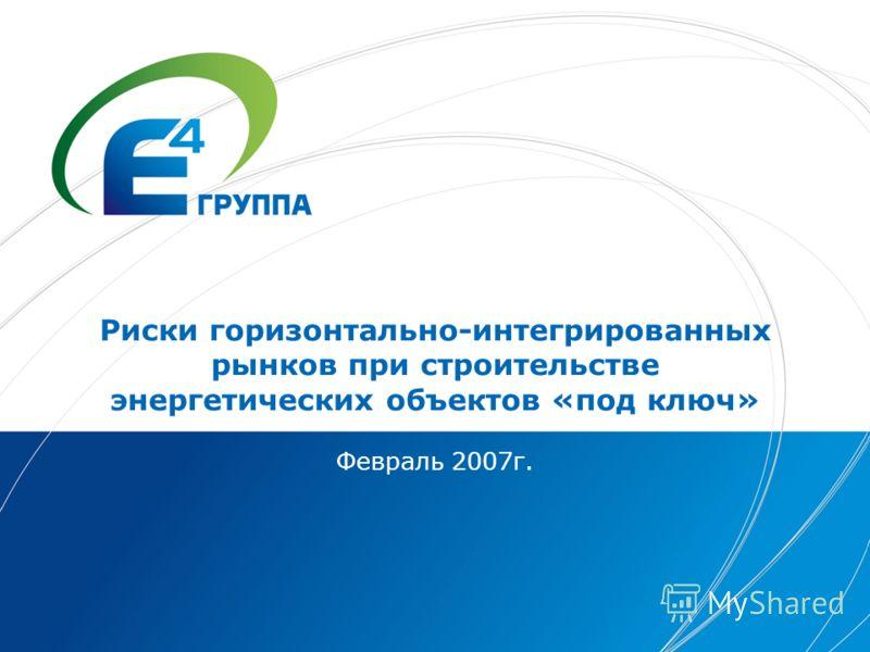 Риски горизонтально-интегрированных рынков при строительстве энергетических объектов «под ключ» Февраль 2007г.