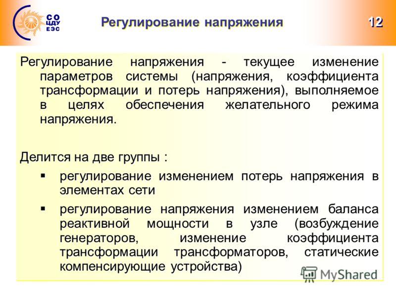 12 Регулирование напряжения Регулирование напряжения - текущее изменение параметров системы (напряжения, коэффициента трансформации и потерь напряжения), выполняемое в целях обеспечения желательного режима напряжения. Делится на две группы : регулиро