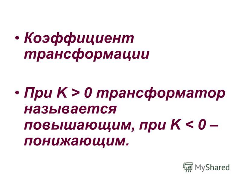 Коэффициент трансформации При K > 0 трансформатор называется повышающим, при K < 0 – понижающим.