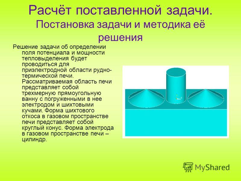 Расчёт поставленной задачи. Постановка задачи и методика её решения Решение задачи об определении поля потенциала и мощности тепловыделения будет проводиться для приэлектродной области рудно- термической печи. Рассматриваемая область печи представляе