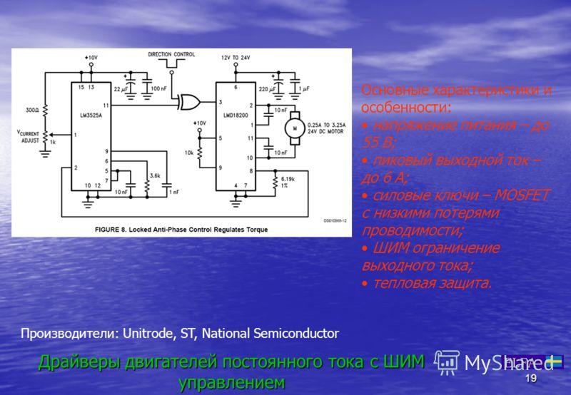 19 Драйверы двигателей постоянного тока с ШИМ управлением Основные характеристики и особенности: напряжение питания – до 55 В; пиковый выходной ток – до 6 А; силовые ключи – MOSFET с низкими потерями проводимости; ШИМ ограничение выходного тока; тепл