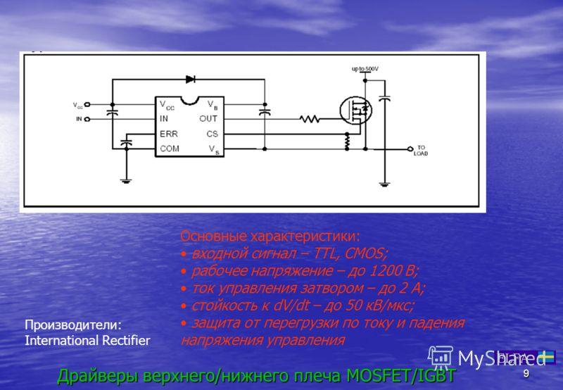 9 Драйверы верхнего/нижнего плеча MOSFET/IGBT Основные характеристики: входной сигнал – TTL, CMOS; рабочее напряжение – до 1200 В; ток управления затвором – до 2 А; стойкость к dV/dt – до 50 кВ/мкс; защита от перегрузки по току и падения напряжения у