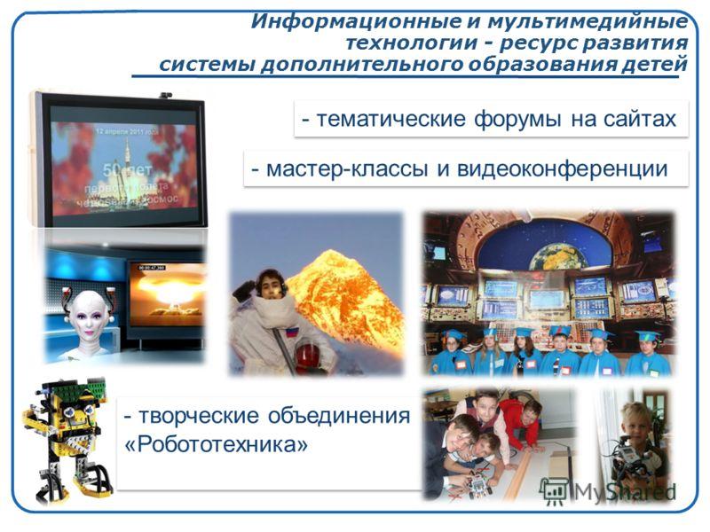 Информационные и мультимедийные технологии - ресурс развития системы дополнительного образования детей - тематические форумы на сайтах - мастер-классы и видеоконференции - творческие объединения «Робототехника»