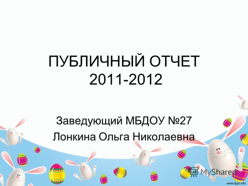 ПУБЛИЧНЫЙ ОТЧЕТ 2011-2012 Заведующий МБДОУ 27 Лонкина Ольга Николаевна