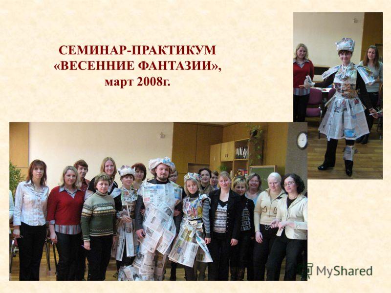 СЕМИНАР-ПРАКТИКУМ «ВЕСЕННИЕ ФАНТАЗИИ», март 2008г.