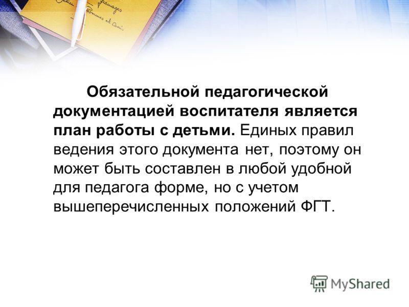 Обязательной педагогической документацией воспитателя является план работы с детьми. Единых правил ведения этого документа нет, поэтому он может быть составлен в любой удобной для педагога форме, но с учетом вышеперечисленных положений ФГТ.