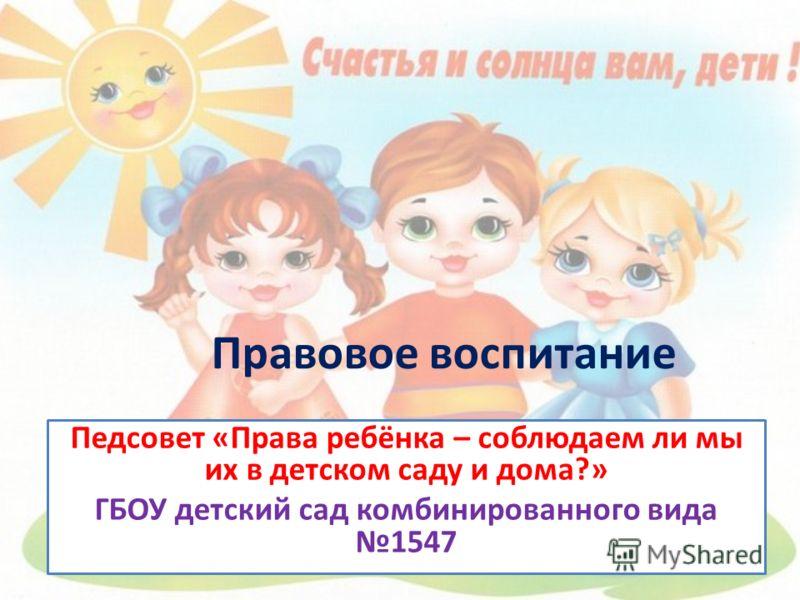 Правовое воспитание Педсовет «Права ребёнка – соблюдаем ли мы их в детском саду и дома?» ГБОУ детский сад комбинированного вида 1547