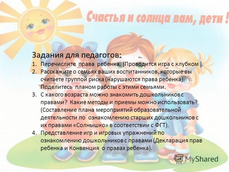 Задания для педагогов: 1.Перечислите права ребенка. (Проводится игра с клубком ). 2.Расскажите о семьях ваших воспитанников, которые вы считаете группой риска (нарушаются права ребенка). Поделитесь планом работы с этими семьями. 3.С какого возраста м