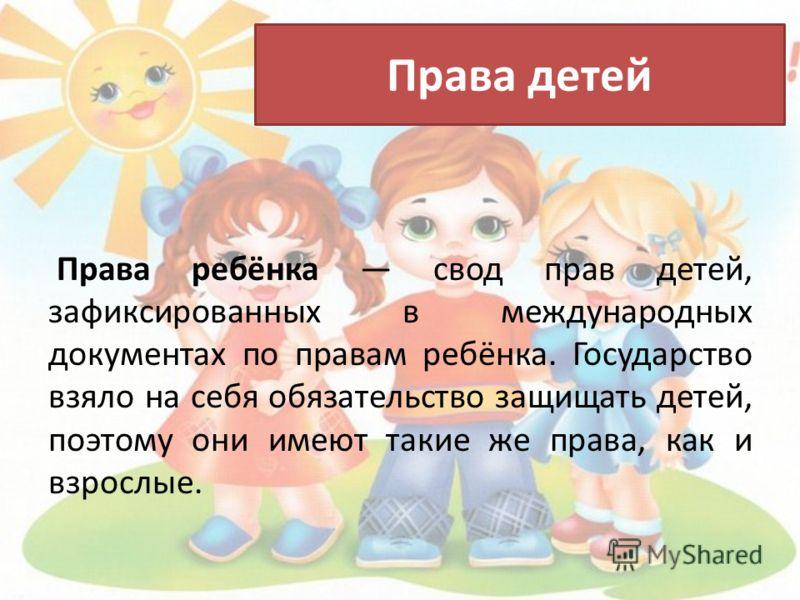 Права детей Права ребёнка свод прав детей, зафиксированных в международных документах по правам ребёнка. Государство взяло на себя обязательство защищать детей, поэтому они имеют такие же права, как и взрослые.
