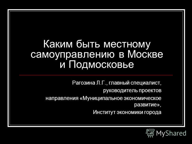Каким быть местному самоуправлению в Москве и Подмосковье Рагозина Л.Г., главный специалист, руководитель проектов направления «Муниципальное экономическое развитие», Институт экономики города