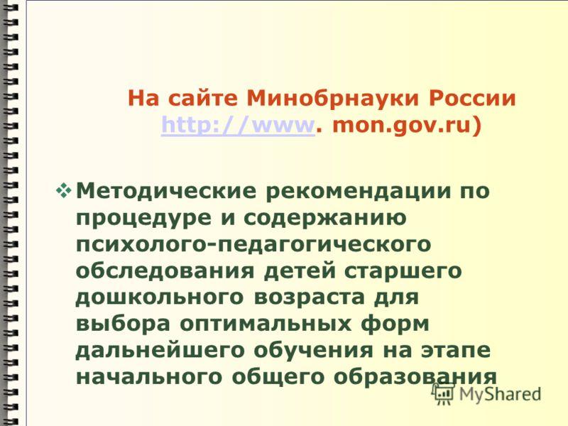 На сайте Минобрнауки России http://www. mon.gov.ru) http://www Методические рекомендации по процедуре и содержанию психолого-педагогического обследования детей старшего дошкольного возраста для выбора оптимальных форм дальнейшего обучения на этапе на