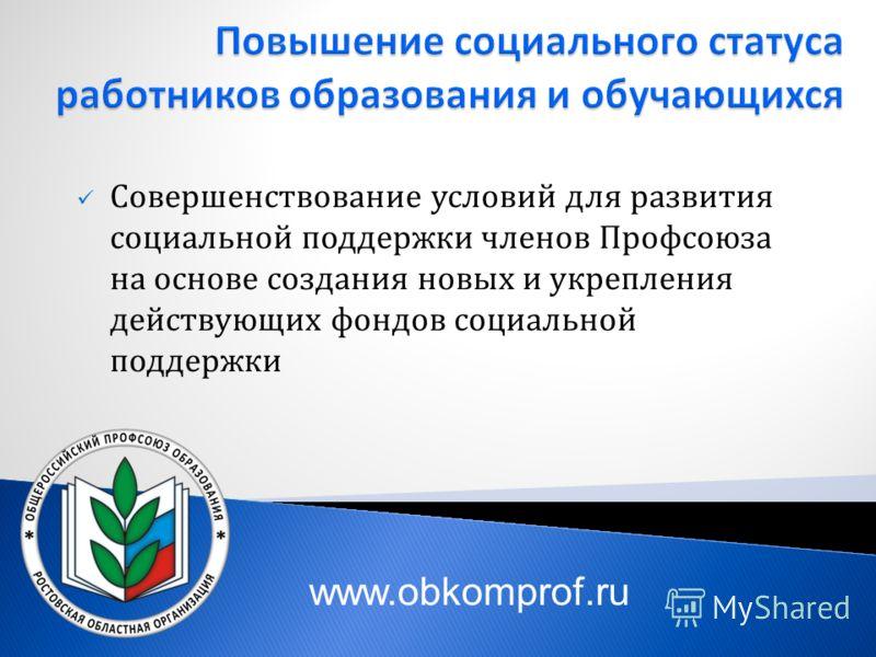 Совершенствование условий для развития социальной поддержки членов Профсоюза на основе создания новых и укрепления действующих фондов социальной поддержки www.obkomprof.ru
