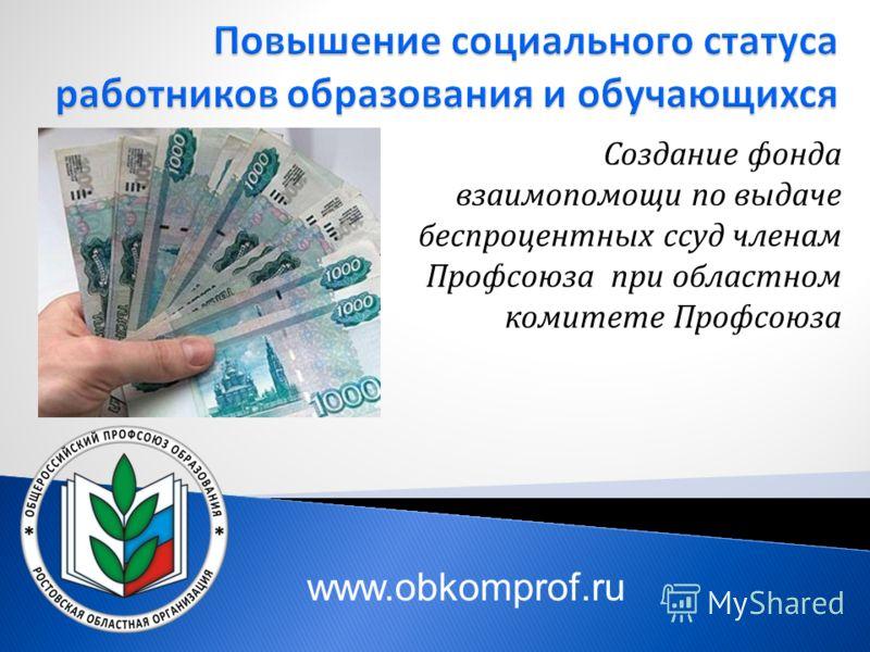 Создание фонда взаимопомощи по выдаче беспроцентных ссуд членам Профсоюза при областном комитете Профсоюза www.obkomprof.ru