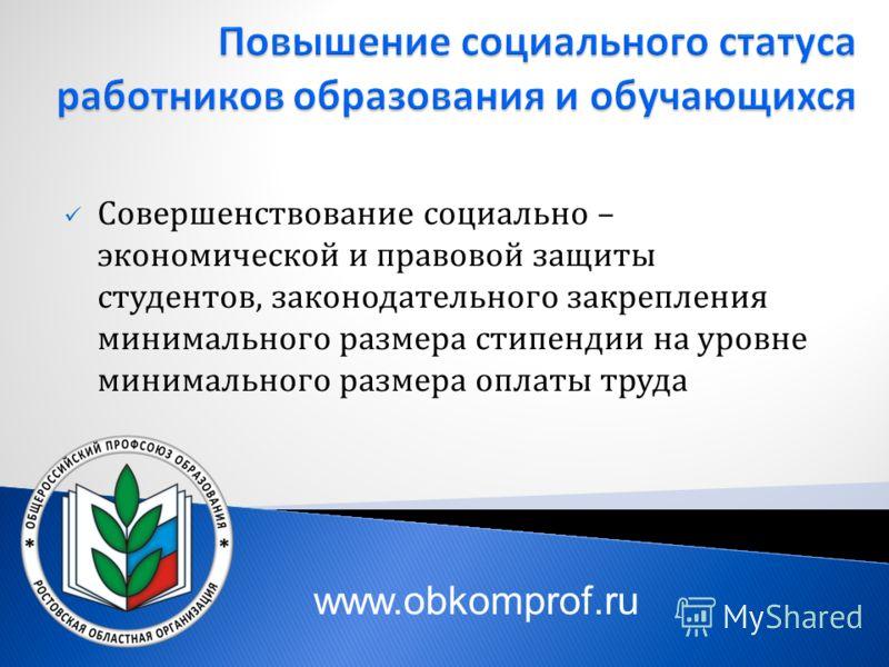 Совершенствование социально – экономической и правовой защиты студентов, законодательного закрепления минимального размера стипендии на уровне минимального размера оплаты труда www.obkomprof.ru