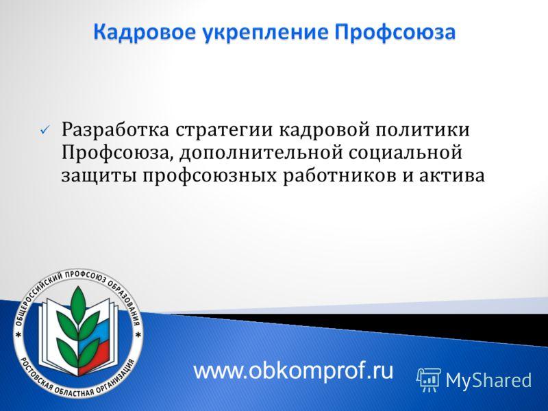 Разработка стратегии кадровой политики Профсоюза, дополнительной социальной защиты профсоюзных работников и актива www.obkomprof.ru