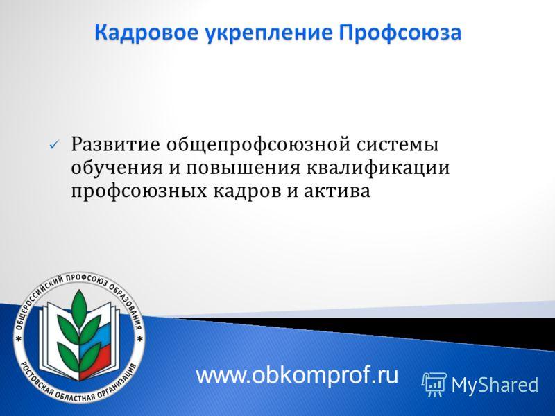 Развитие общепрофсоюзной системы обучения и повышения квалификации профсоюзных кадров и актива www.obkomprof.ru