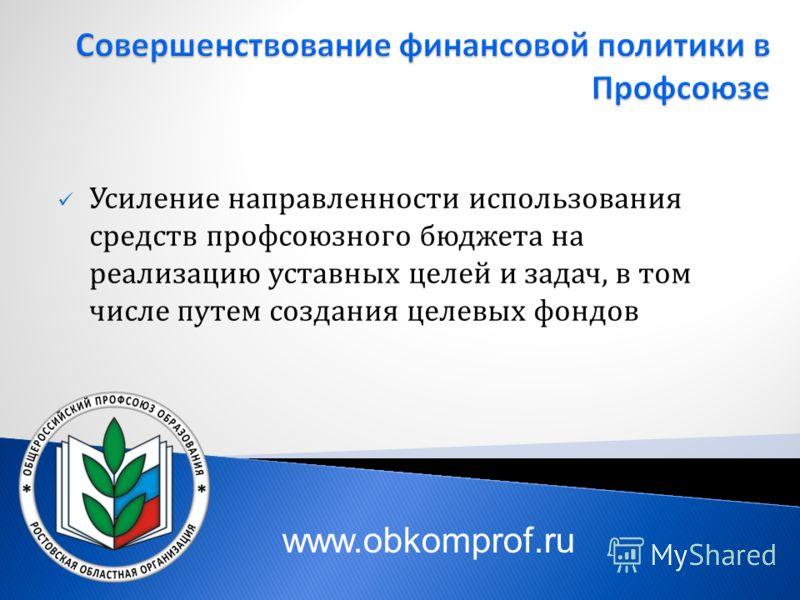 Усиление направленности использования средств профсоюзного бюджета на реализацию уставных целей и задач, в том числе путем создания целевых фондов www.obkomprof.ru