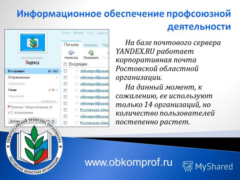 На базе почтового сервера YANDEX.RU работает корпоративная почта Ростовской областной организации. На данный момент, к сожалению, ее используют только 14 организаций, но количество пользователей постепенно растет.