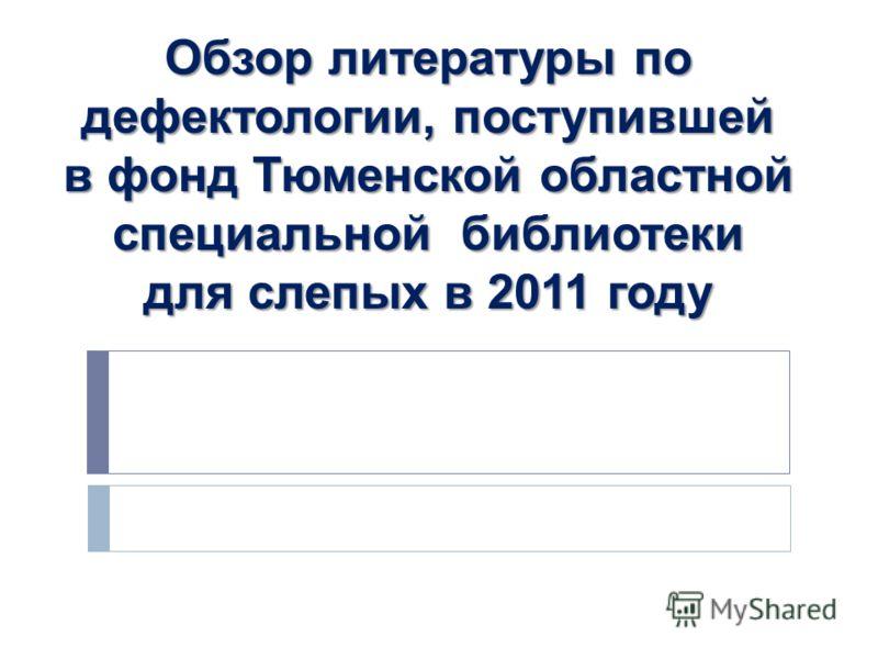 Обзор литературы по дефектологии, поступившей в фонд Тюменской областной специальной библиотеки для слепых в 2011 году