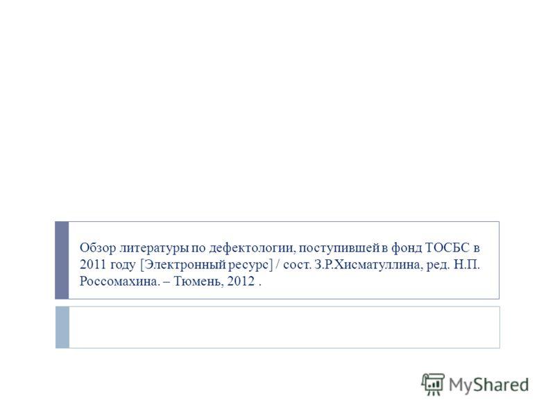 Обзор литературы по дефектологии, поступившей в фонд ТОСБС в 2011 году [Электронный ресурс] / сост. З.Р.Хисматуллина, ред. Н.П. Россомахина. – Тюмень, 2012.