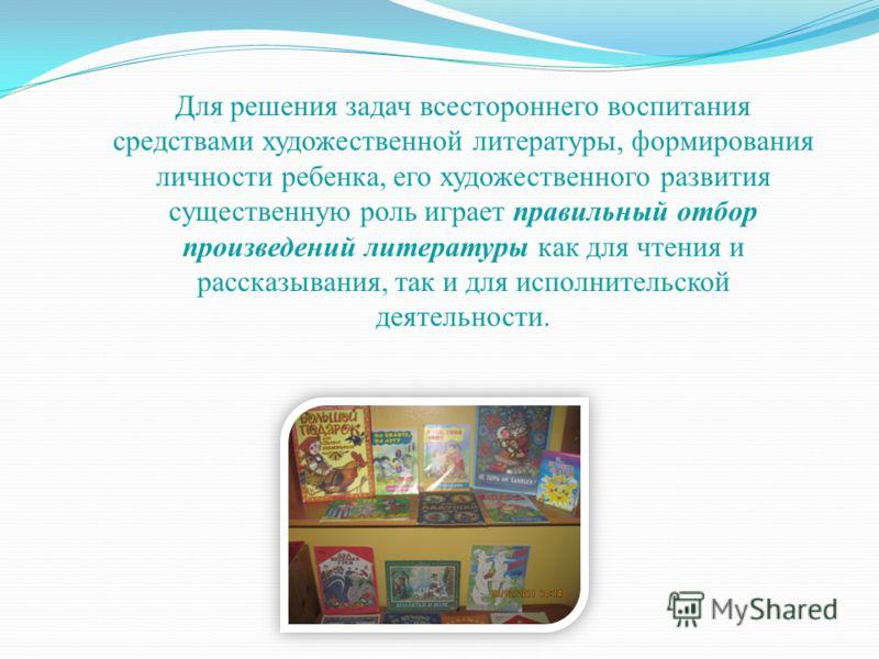 Для решения задач всестороннего воспитания средствами художественной литературы, формирования личности ребенка, его художественного развития существенную роль играет правильный отбор произведений литературы как для чтения и рассказывания, так и для и