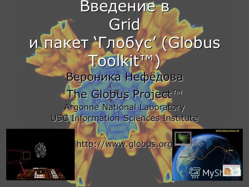 Введение в Grid и пакет Глобус (Globus Toolkit) Вероника Нефёдова The Globus Project Argonne National Laboratory USC Information Sciences Institute http://www.globus.org