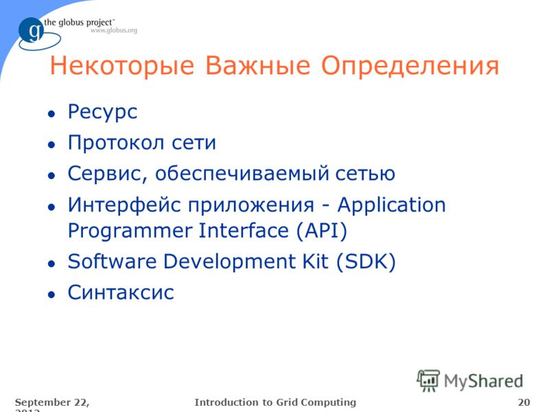 September 22, 2012 20Introduction to Grid Computing Некоторые Важные Определения l Ресурс l Протокол сети l Сервис, обеспечиваемый сетью l Интерфейс приложения - Application Programmer Interface (API) l Software Development Kit (SDK) l Синтаксис