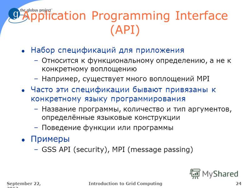 September 22, 2012 24Introduction to Grid Computing Application Programming Interface (API) l Набор спецификаций для приложения –Относится к функциональному определению, а не к конкретному воплощению –Например, существует много воплощений MPI l Часто