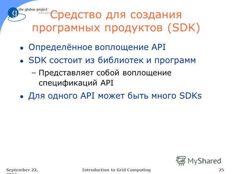 September 22, 2012 25Introduction to Grid Computing Средство для создания програмных продуктов (SDK) l Определённое воплощение API l SDK состоит из библиотек и программ –Представляет собой воплощение спецификаций API l Для одного API может быть много