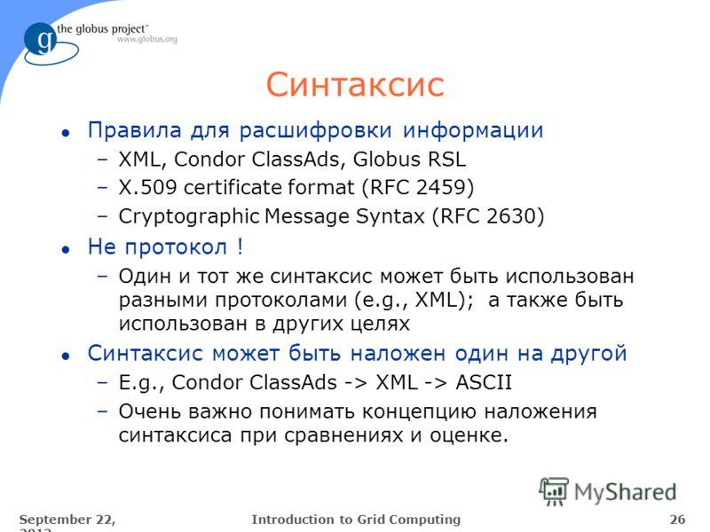 September 22, 2012 26Introduction to Grid Computing Синтаксис l Правила для расшифровки информации –XML, Condor ClassAds, Globus RSL –X.509 certificate format (RFC 2459) –Cryptographic Message Syntax (RFC 2630) l Не протокол ! –Один и тот же синтакси