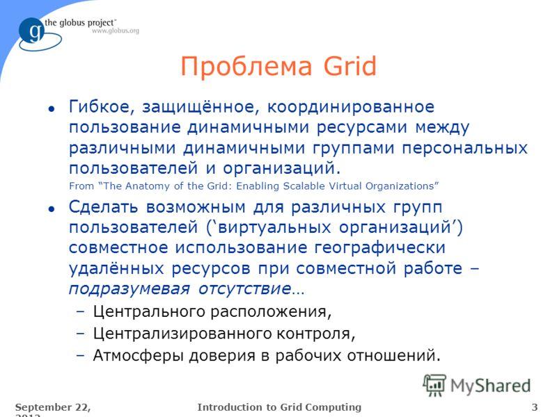 September 22, 2012 3Introduction to Grid Computing Проблема Grid l Гибкое, защищённое, координированное пользование динамичными ресурсами между различными динамичными группами персональных пользователей и организаций. From The Anatomy of the Grid: En