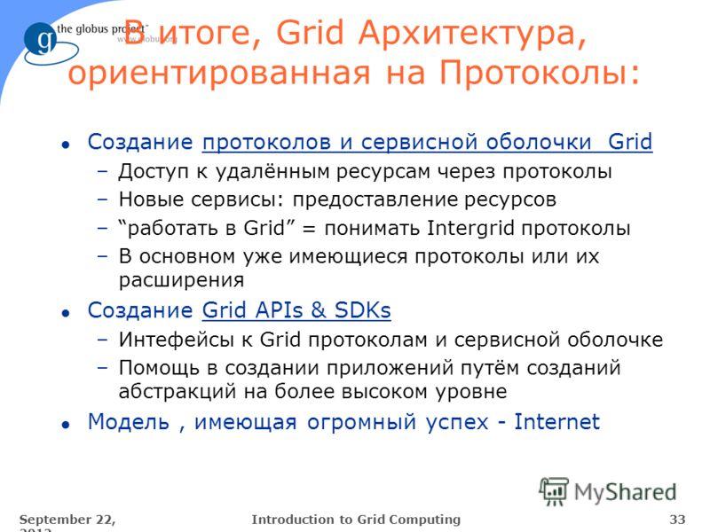 September 22, 2012 33Introduction to Grid Computing В итоге, Grid Архитектура, ориентированная на Протоколы: l Создание протоколов и сервисной оболочки Grid –Доступ к удалённым ресурсам через протоколы –Новые сервисы: предоставление ресурсов –работат