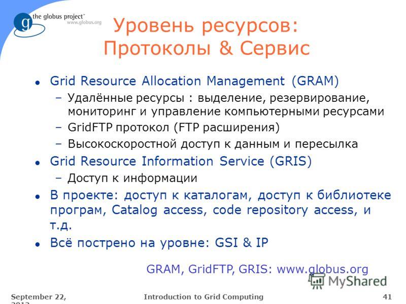September 22, 2012 41Introduction to Grid Computing GRAM, GridFTP, GRIS: www.globus.org Уровень ресурсов: Протоколы & Сервис l Grid Resource Allocation Management (GRAM) –Удалённые ресурсы : выделение, резервирование, мониторинг и управление компьюте