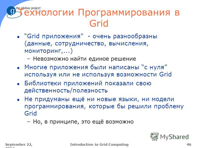September 22, 2012 46Introduction to Grid Computing Технологии Программирования в Grid l Grid приложения - очень разнообразны (данные, сотрудничество, вычисления, мониторинг,...) –Невозможно найти единое решение l Многие приложения были написаны с ну