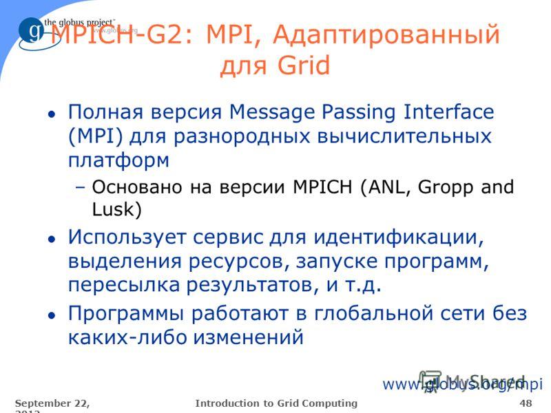 September 22, 2012 48Introduction to Grid Computing MPICH-G2: MPI, Aдаптированный для Grid l Полная версия Message Passing Interface (MPI) для разнородных вычислительных платформ –Основано на версии MPICH (ANL, Gropp and Lusk) l Использует сервис для