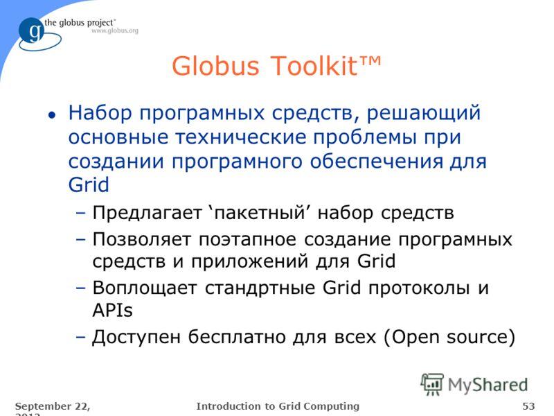 September 22, 2012 53Introduction to Grid Computing Globus Toolkit l Набор програмных средств, решающий основные технические проблемы при создании програмного обеспечения для Grid –Предлагает пакетный набор средств –Позволяет поэтапное создание прогр