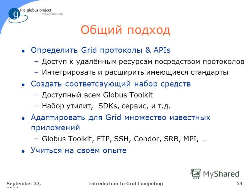 September 22, 2012 54Introduction to Grid Computing Общий подход l Определить Grid протоколы & APIs –Доступ к удалённым ресурсам посредством протоколов –Интегрировать и расширить имеющиеся стандарты l Создать соответсвующий набор средств –Доступный в