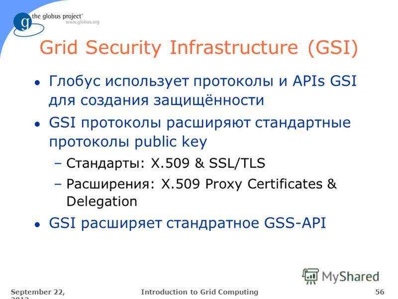 September 22, 2012 56Introduction to Grid Computing Grid Security Infrastructure (GSI) l Глобус использует протоколы и APIs GSI для создания защищённости l GSI протоколы расширяют стандартные протоколы public key –Стандарты: X.509 & SSL/TLS –Расширен