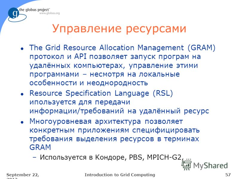 September 22, 2012 57Introduction to Grid Computing Управление ресурсами l The Grid Resource Allocation Management (GRAM) протокол и API позволяет запуск програм на удалённых компьютерах, управление этими программами – несмотря на локальные особеннос