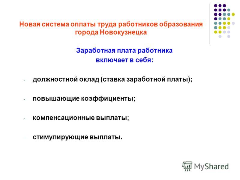 Новая система оплаты труда работников образования города Новокузнецка Заработная плата работника включает в себя: - должностной оклад (ставка заработной платы); - повышающие коэффициенты; - компенсационные выплаты; - стимулирующие выплаты.