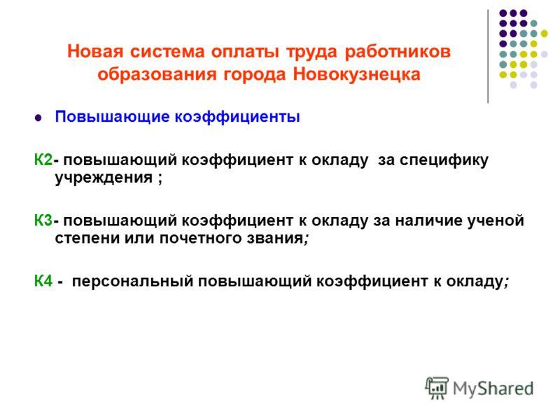 Новая система оплаты труда работников образования города Новокузнецка Повышающие коэффициенты К2- повышающий коэффициент к окладу за специфику учреждения ; К3- повышающий коэффициент к окладу за наличие ученой степени или почетного звания; К4 - персо