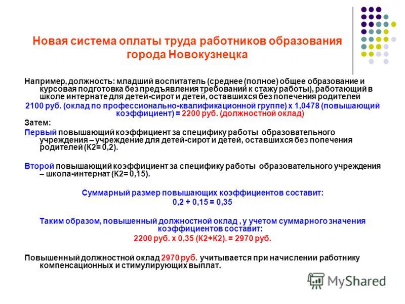 Новая система оплаты труда работников образования города Новокузнецка Например, должность: младший воспитатель (среднее (полное) общее образование и курсовая подготовка без предъявления требований к стажу работы), работающий в школе интернате для дет