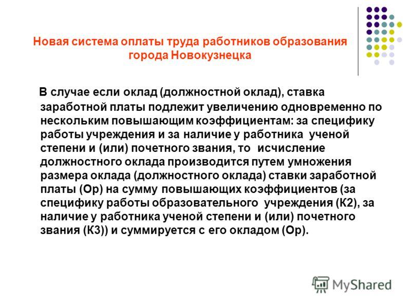 Новая система оплаты труда работников образования города Новокузнецка В случае если оклад (должностной оклад), ставка заработной платы подлежит увеличению одновременно по нескольким повышающим коэффициентам: за специфику работы учреждения и за наличи