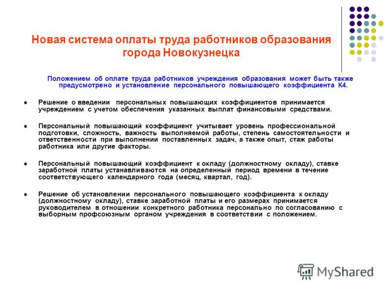 Новая система оплаты труда работников образования города Новокузнецка Положением об оплате труда работников учреждения образования может быть также предусмотрено и установление персонального повышающего коэффициента К4. Решение о введении персональны