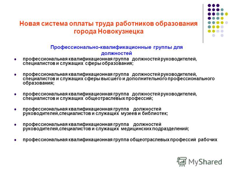 Новая система оплаты труда работников образования города Новокузнецка Профессионально-квалификационные группы для должностей профессиональная квалификационная группа должностей руководителей, специалистов и служащих сферы образования; профессиональна