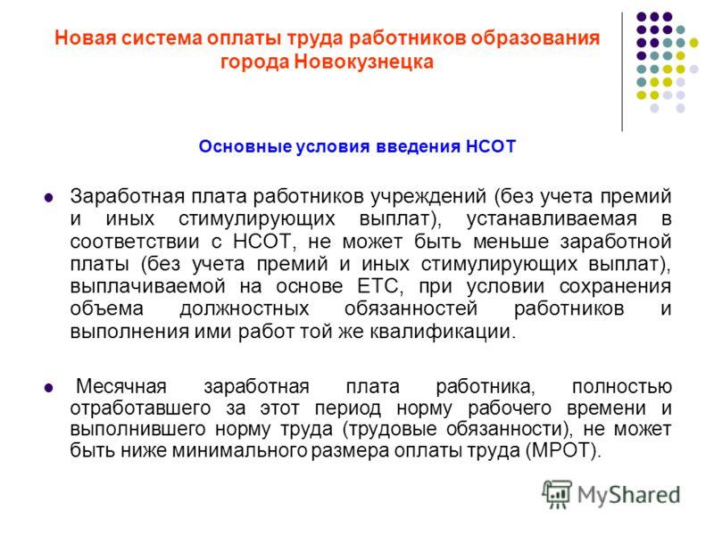 Новая система оплаты труда работников образования города Новокузнецка Основные условия введения НСОТ Заработная плата работников учреждений (без учета премий и иных стимулирующих выплат), устанавливаемая в соответствии с НСОТ, не может быть меньше за