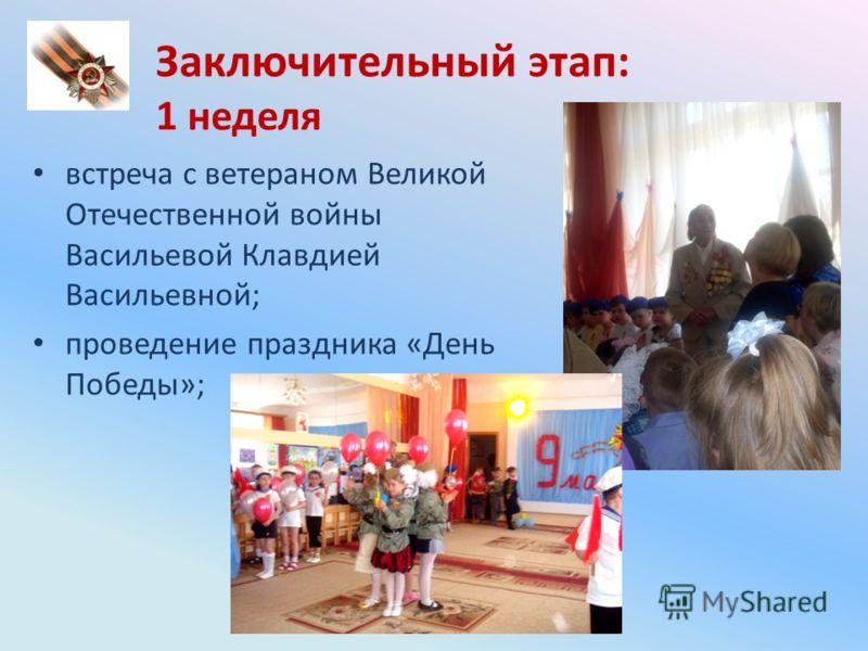 Заключительный этап: 1 неделя встреча с ветераном Великой Отечественной войны Васильевой Клавдией Васильевной; проведение праздника «День Победы»;