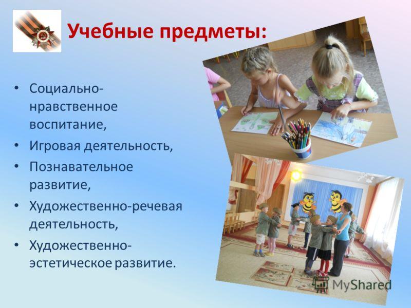 Учебные предметы: Социально- нравственное воспитание, Игровая деятельность, Познавательное развитие, Художественно-речевая деятельность, Художественно- эстетическое развитие.
