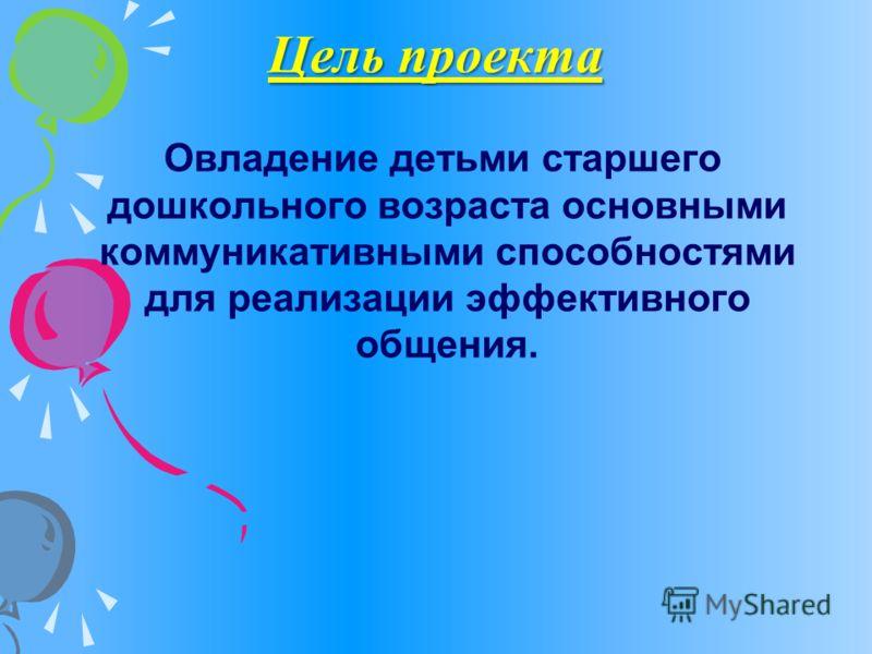Цель проекта Овладение детьми старшего дошкольного возраста основными коммуникативными способностями для реализации эффективного общения.