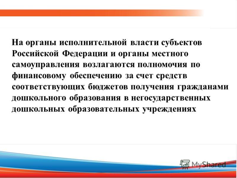 На органы исполнительной власти субъектов Российской Федерации и органы местного самоуправления возлагаются полномочия по финансовому обеспечению за счет средств соответствующих бюджетов получения гражданами дошкольного образования в негосударственны